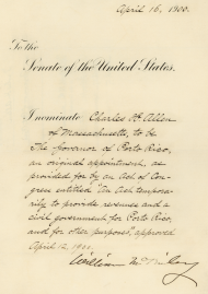 "In this April 1900 letter to the U.S. Senate, President <a title=""William McKinley"" href=""/People/Detail/17980?ret=True"">William McKinley</a> nominates <a title=""Charles H. Allen"" href=""/People/Detail/8422?ret=True"">Charles H. Allen</a> to serve as the first civilian governor of Puerto Rico in accordance with the Foraker Act of 1900."