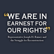 "<i>""We Are In Earnest For Our Rights"": Representative Joseph H. Rainey and the Struggle for Reconstruction</i> [PDF]"